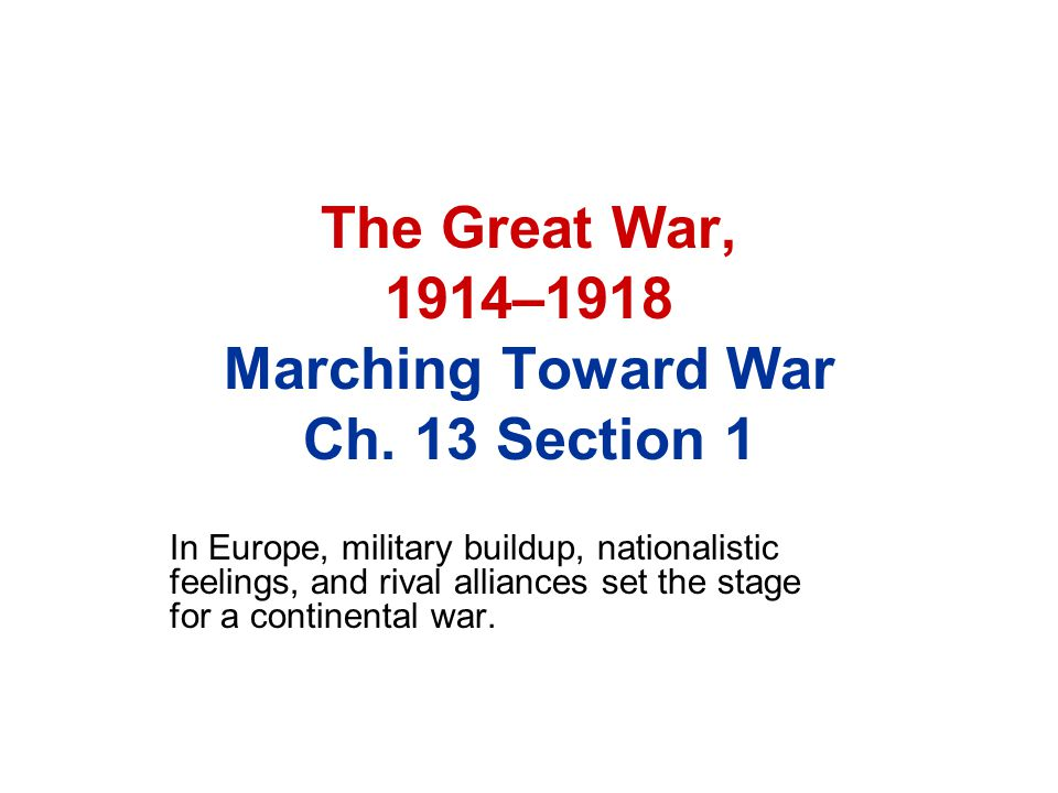 The Great War, 1914–1918 Marching Toward War Ch. 13 Section 1