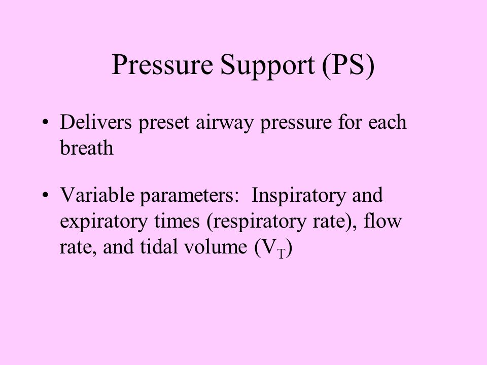 Pressure Support (PS) Delivers preset airway pressure for each breath