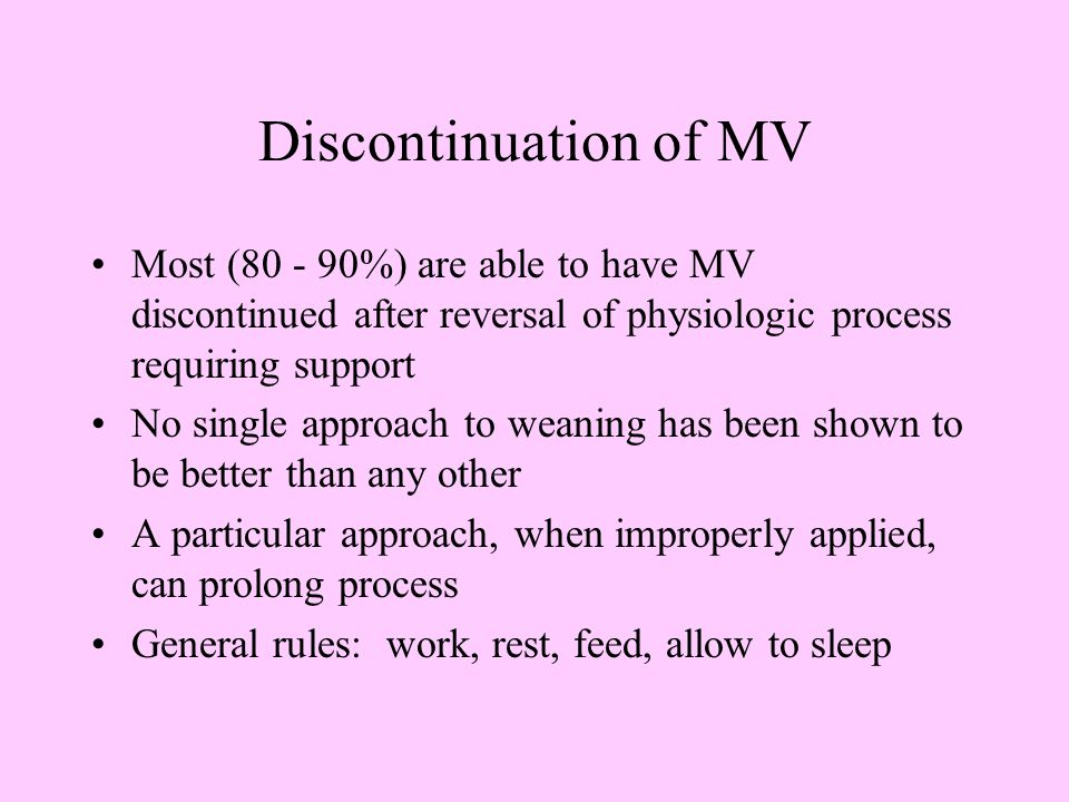 Discontinuation of MV Most ( %) are able to have MV discontinued after reversal of physiologic process requiring support.