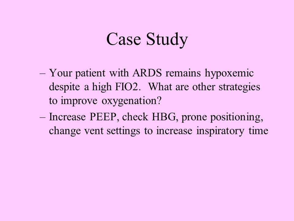 Case Study Your patient with ARDS remains hypoxemic despite a high FIO2. What are other strategies to improve oxygenation