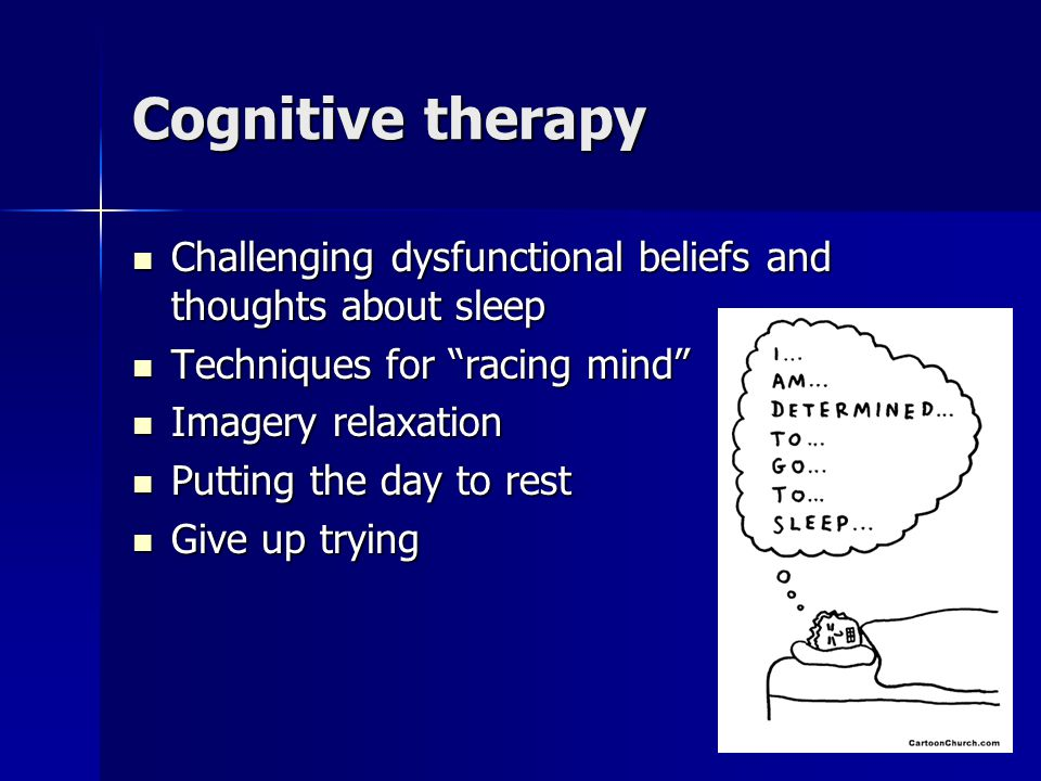 Cognitive therapy Challenging dysfunctional beliefs and thoughts about sleep. Techniques for racing mind