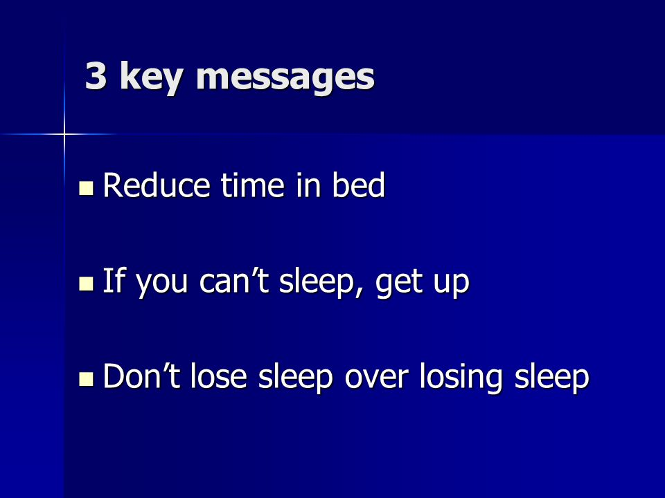 3 key messages Reduce time in bed If you can't sleep, get up