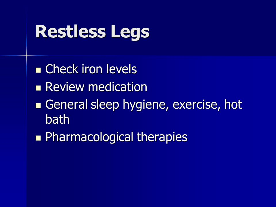 Restless Legs Check iron levels Review medication