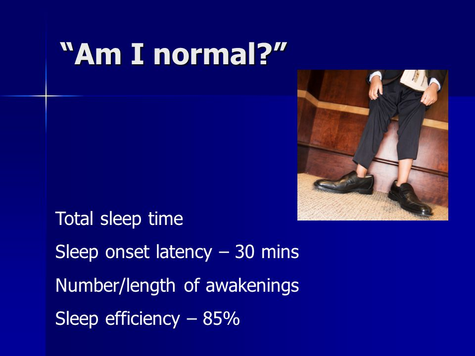 Am I normal Total sleep time Sleep onset latency – 30 mins