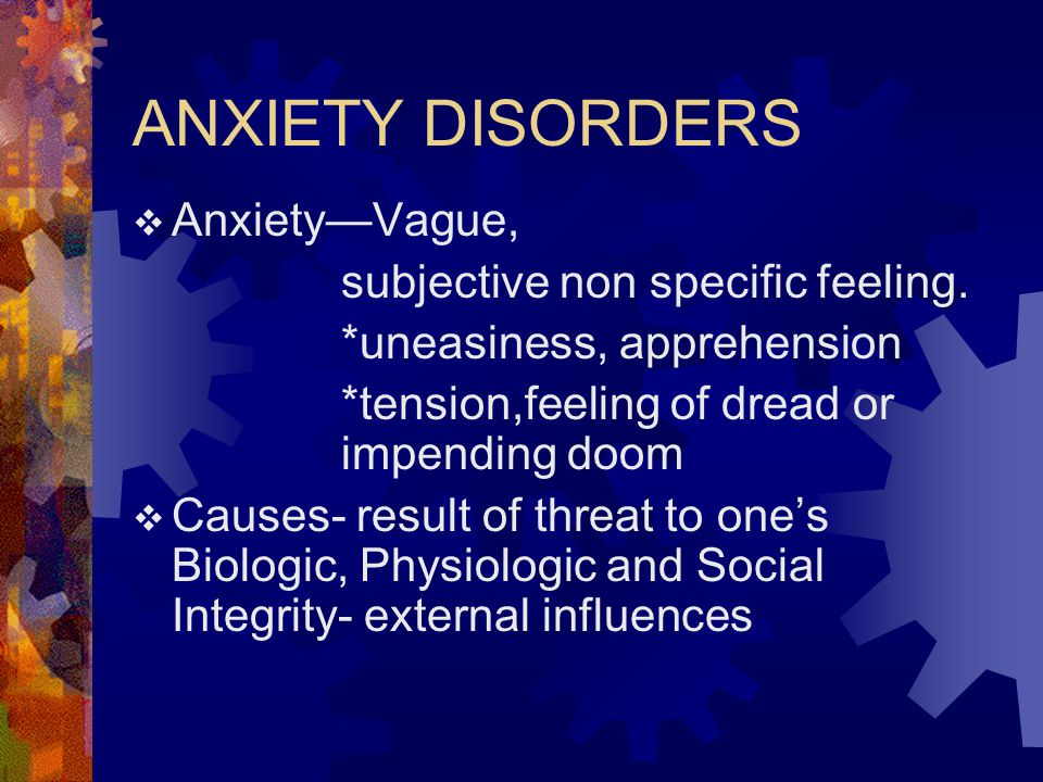 ANXIETY DISORDERS Anxiety—Vague, subjective non specific feeling.