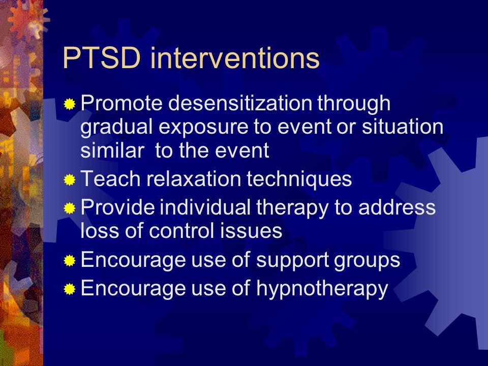 PTSD interventions Promote desensitization through gradual exposure to event or situation similar to the event.