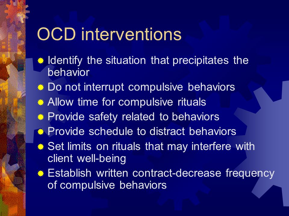 OCD interventions Identify the situation that precipitates the behavior. Do not interrupt compulsive behaviors.