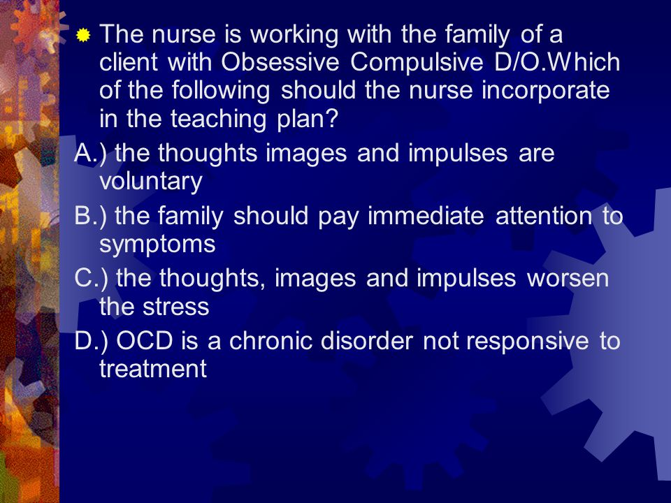 The nurse is working with the family of a client with Obsessive Compulsive D/O.Which of the following should the nurse incorporate in the teaching plan