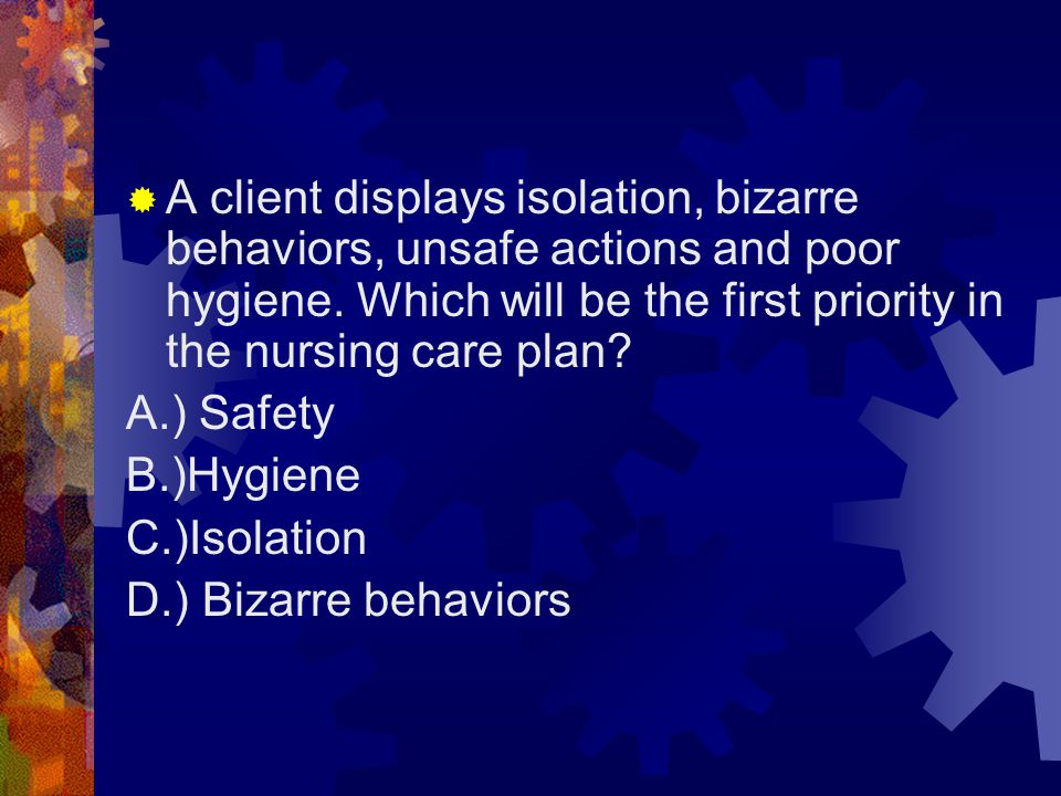 A client displays isolation, bizarre behaviors, unsafe actions and poor hygiene. Which will be the first priority in the nursing care plan