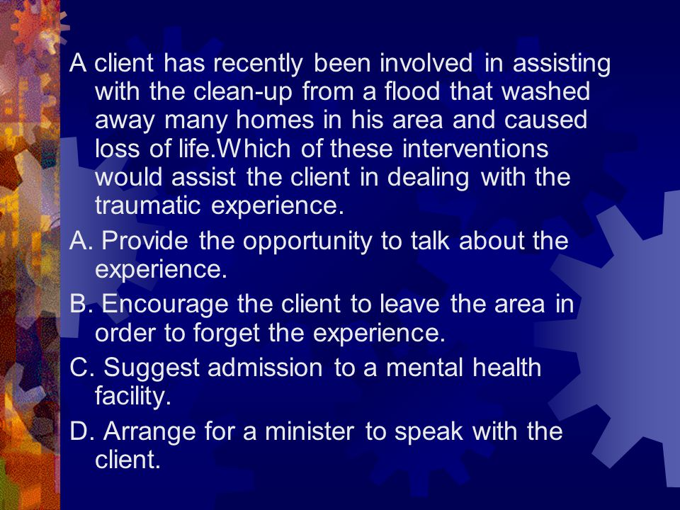 A client has recently been involved in assisting with the clean-up from a flood that washed away many homes in his area and caused loss of life.Which of these interventions would assist the client in dealing with the traumatic experience.