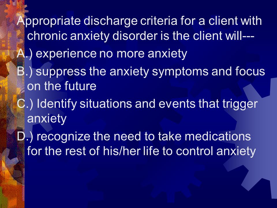 Appropriate discharge criteria for a client with chronic anxiety disorder is the client will---