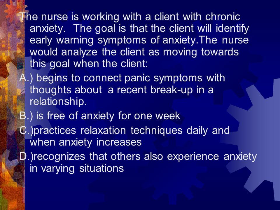 The nurse is working with a client with chronic anxiety