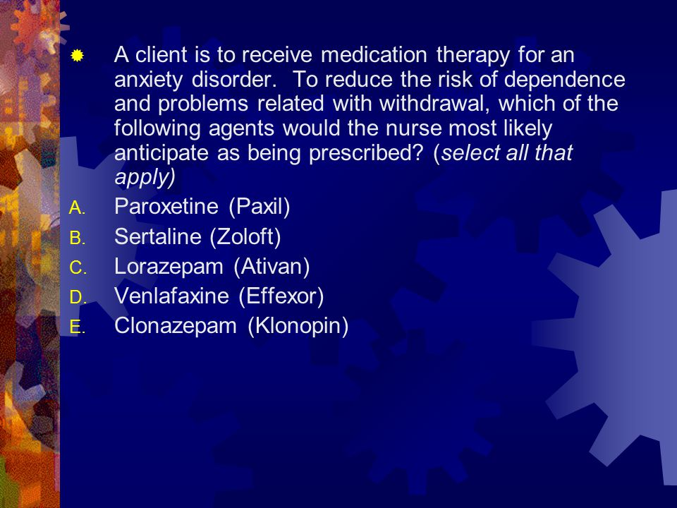 A client is to receive medication therapy for an anxiety disorder