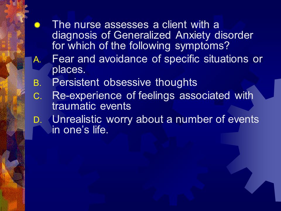 The nurse assesses a client with a diagnosis of Generalized Anxiety disorder for which of the following symptoms