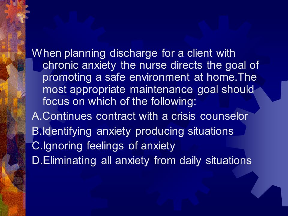 When planning discharge for a client with chronic anxiety the nurse directs the goal of promoting a safe environment at home.The most appropriate maintenance goal should focus on which of the following: