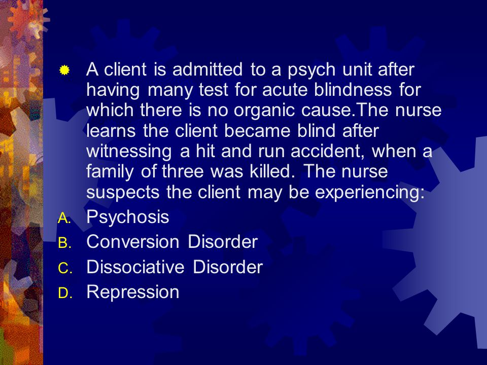 A client is admitted to a psych unit after having many test for acute blindness for which there is no organic cause.The nurse learns the client became blind after witnessing a hit and run accident, when a family of three was killed. The nurse suspects the client may be experiencing: