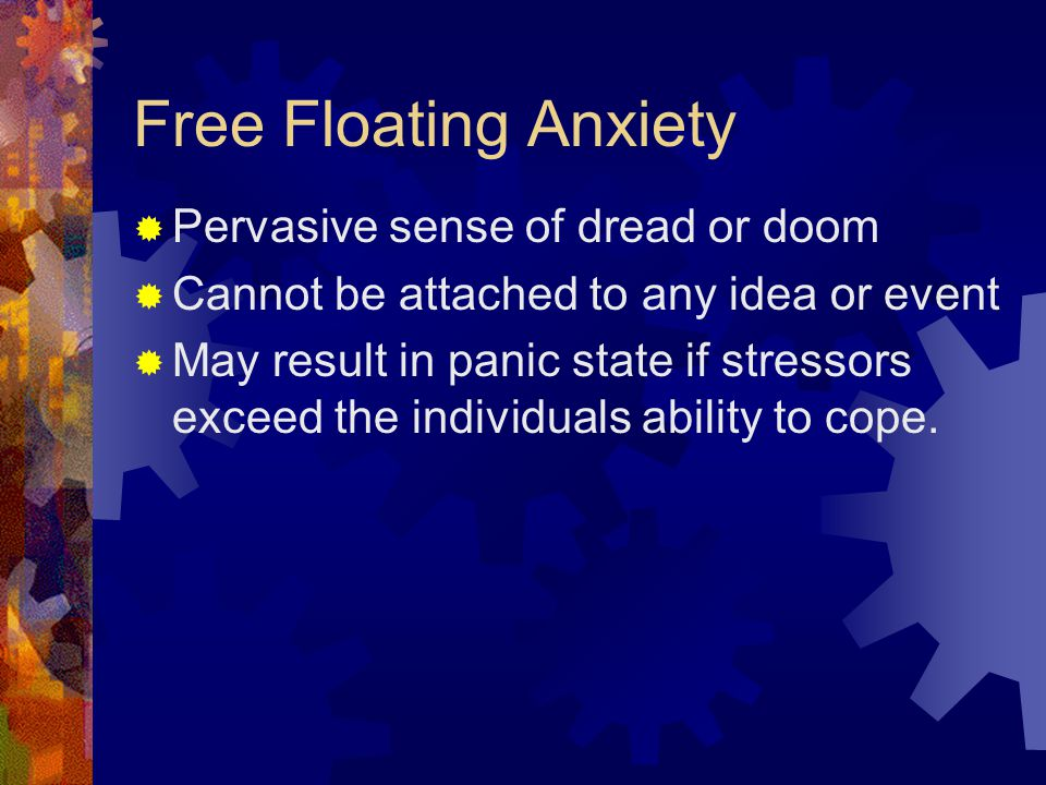 Free Floating Anxiety Pervasive sense of dread or doom