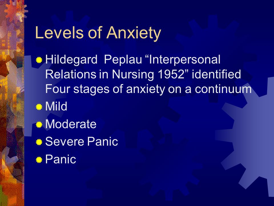 Levels of Anxiety Hildegard Peplau Interpersonal Relations in Nursing 1952 identified Four stages of anxiety on a continuum.