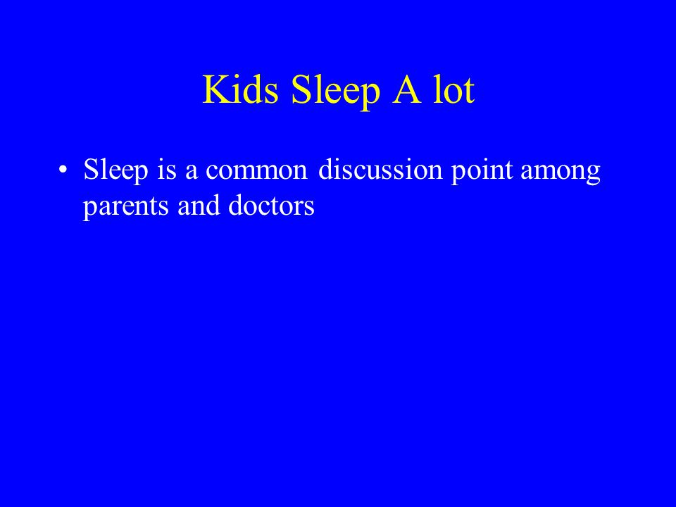 Kids Sleep A lot Sleep is a common discussion point among parents and doctors