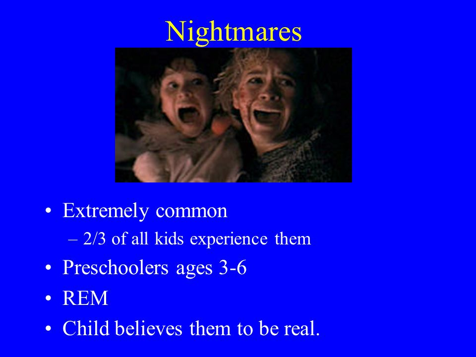 Nightmares Extremely common Preschoolers ages 3-6 REM