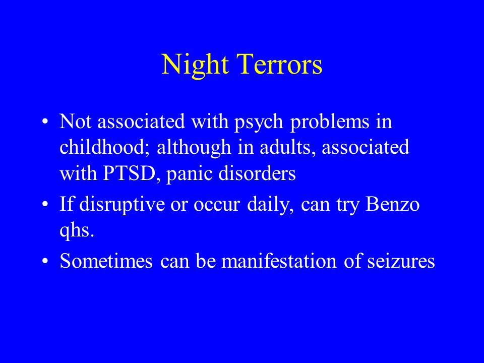 Night Terrors Not associated with psych problems in childhood; although in adults, associated with PTSD, panic disorders.