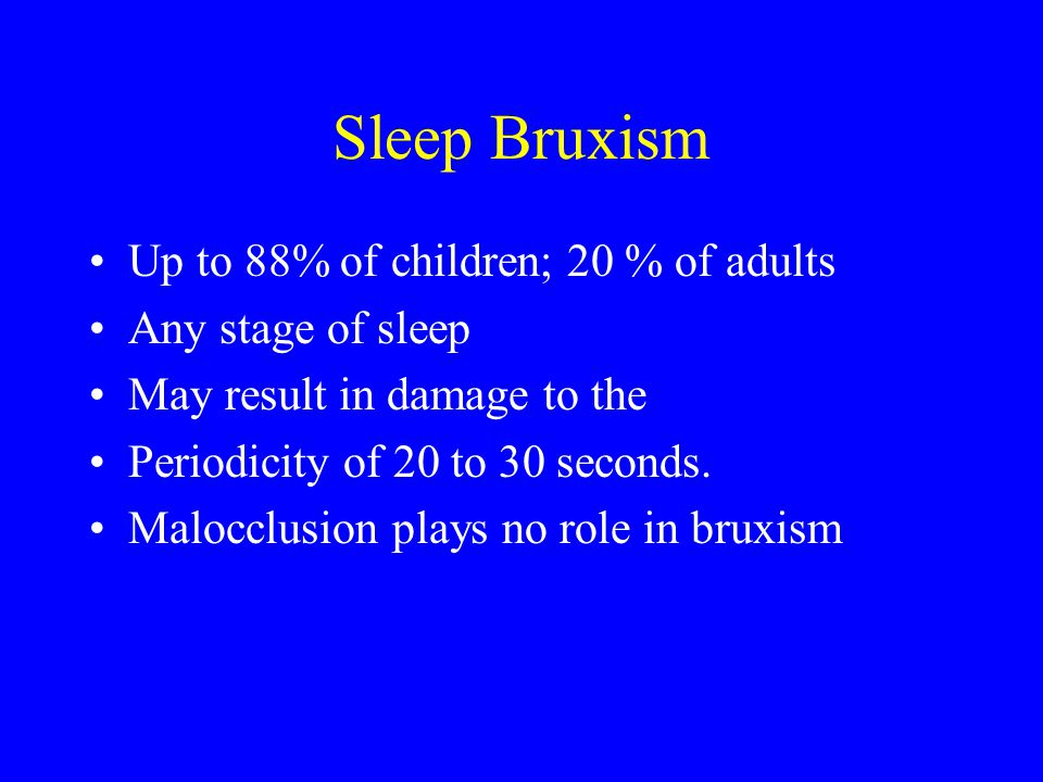 Sleep Bruxism Up to 88% of children; 20 % of adults Any stage of sleep