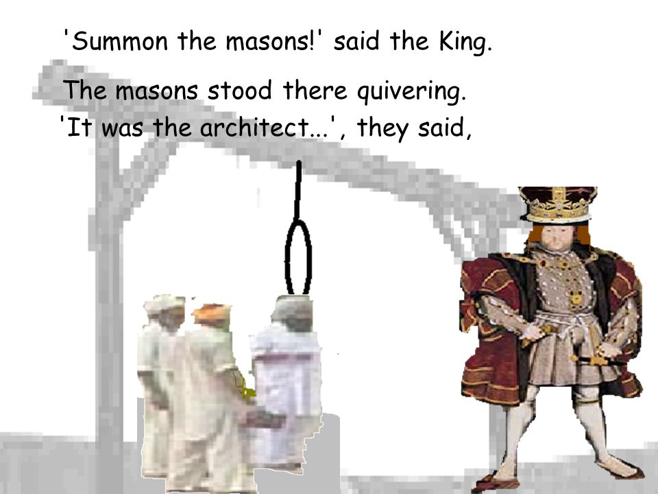 Summon the masons! said the King.