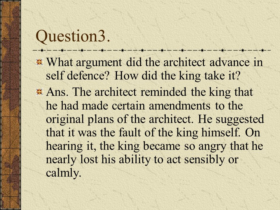 Question3. What argument did the architect advance in self defence How did the king take it