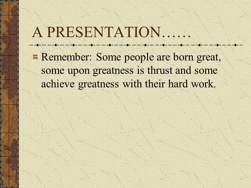 A PRESENTATION…… Remember: Some people are born great, some upon greatness is thrust and some achieve greatness with their hard work.