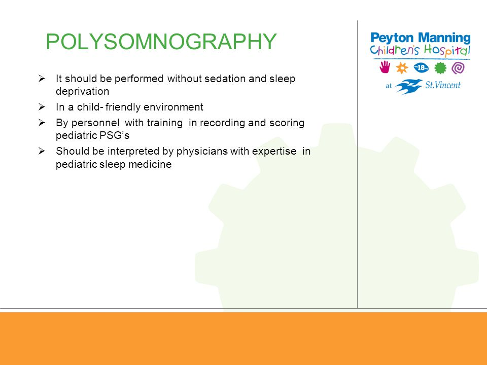 POLYSOMNOGRAPHY It should be performed without sedation and sleep deprivation. In a child- friendly environment.