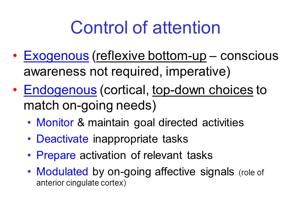 Control of attention Exogenous (reflexive bottom-up – conscious awareness not required, imperative)
