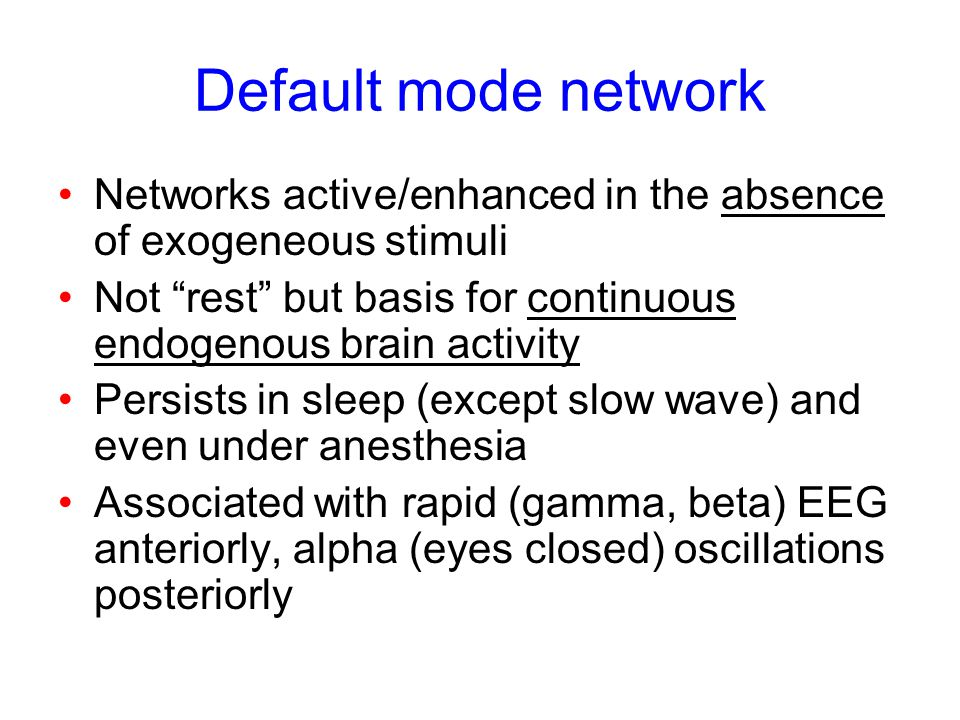 Default mode network Networks active/enhanced in the absence of exogeneous stimuli. Not rest but basis for continuous endogenous brain activity.