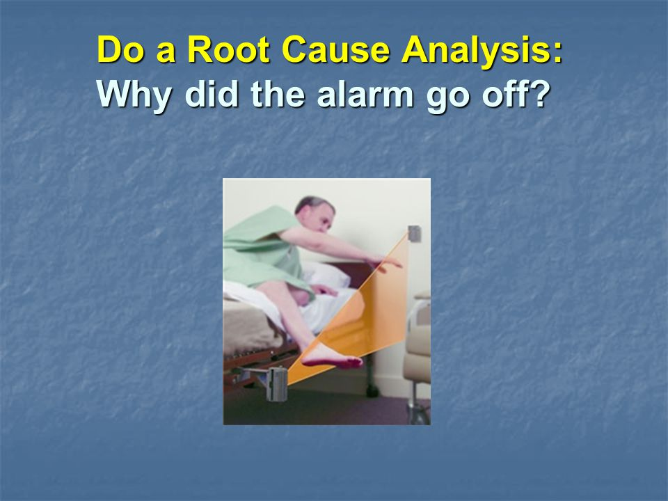 Do a Root Cause Analysis: Why did the alarm go off