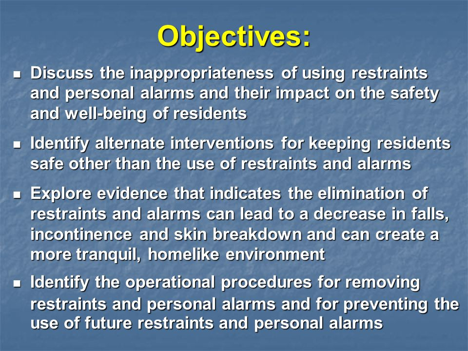 Objectives: Discuss the inappropriateness of using restraints and personal alarms and their impact on the safety and well-being of residents.