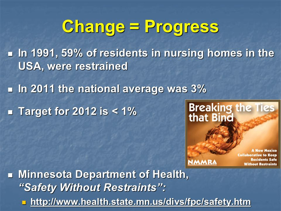 Change = Progress In 1991, 59% of residents in nursing homes in the USA, were restrained. In 2011 the national average was 3%