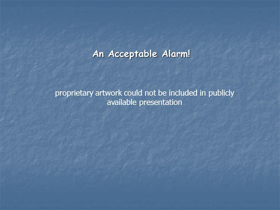 An Acceptable Alarm! proprietary artwork could not be included in publicly available presentation