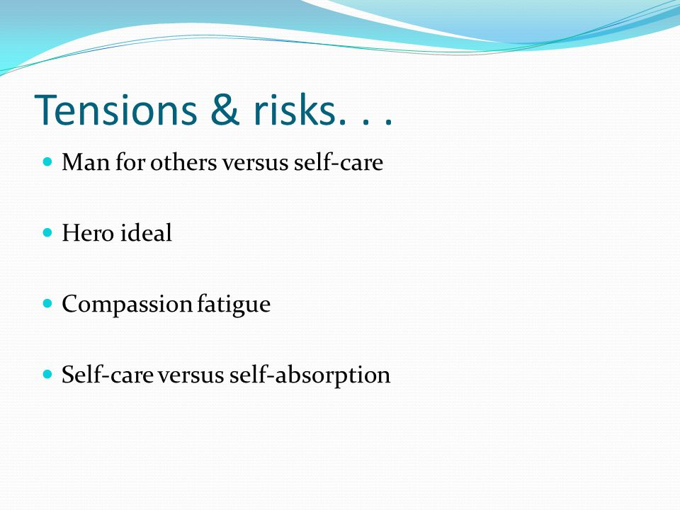 Tensions & risks. . . Man for others versus self-care Hero ideal
