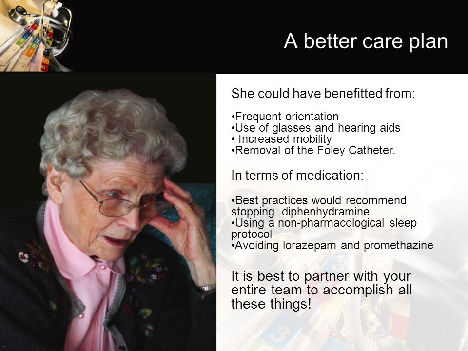 A better care plan She could have benefitted from: Frequent orientation. Use of glasses and hearing aids.