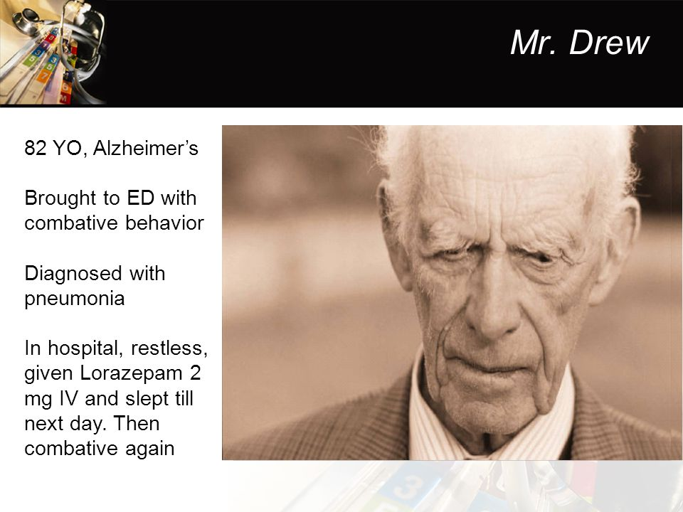 Mr. Drew 82 YO, Alzheimer's Brought to ED with combative behavior