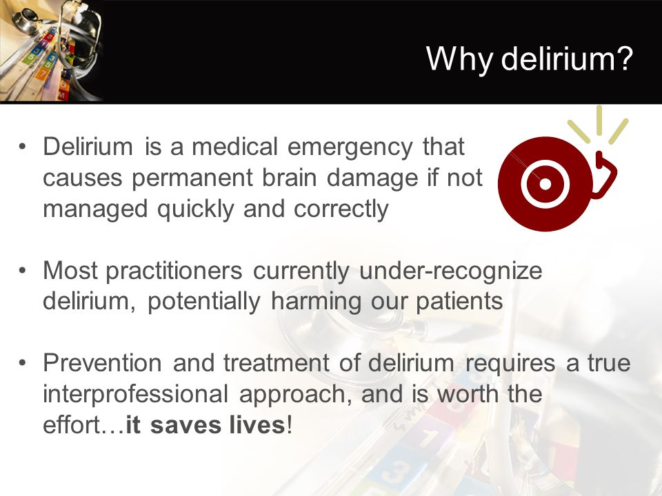 Why delirium Delirium is a medical emergency that