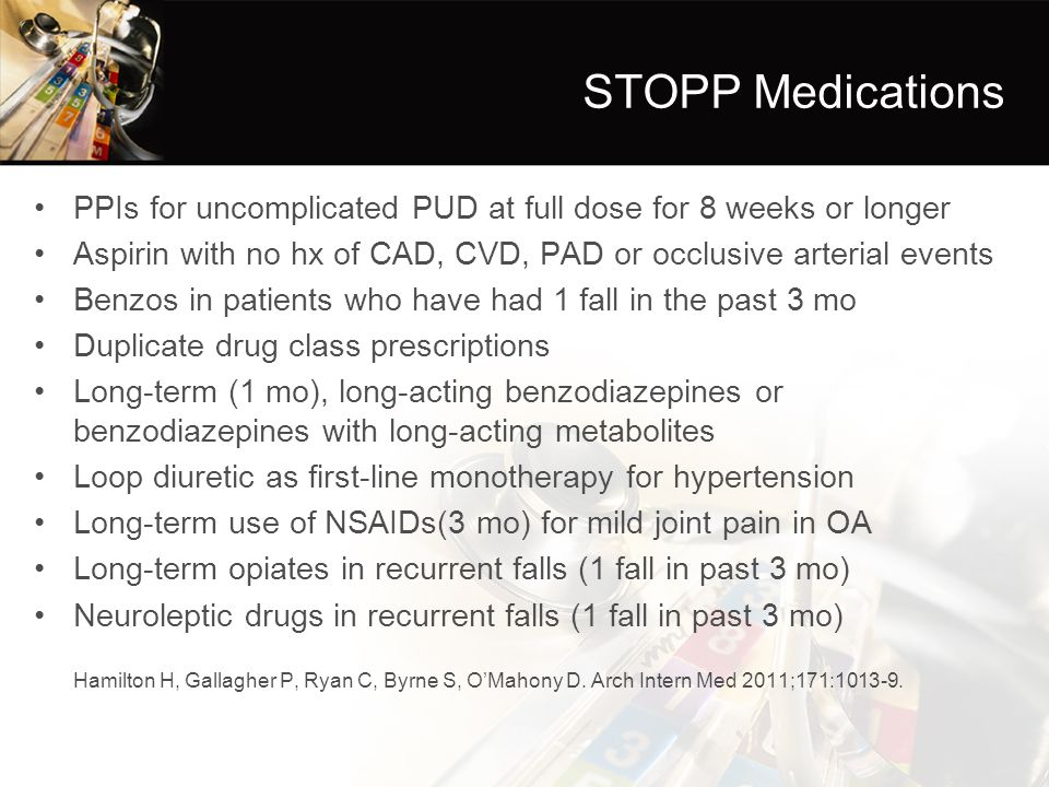 STOPP Medications PPIs for uncomplicated PUD at full dose for 8 weeks or longer. Aspirin with no hx of CAD, CVD, PAD or occlusive arterial events.