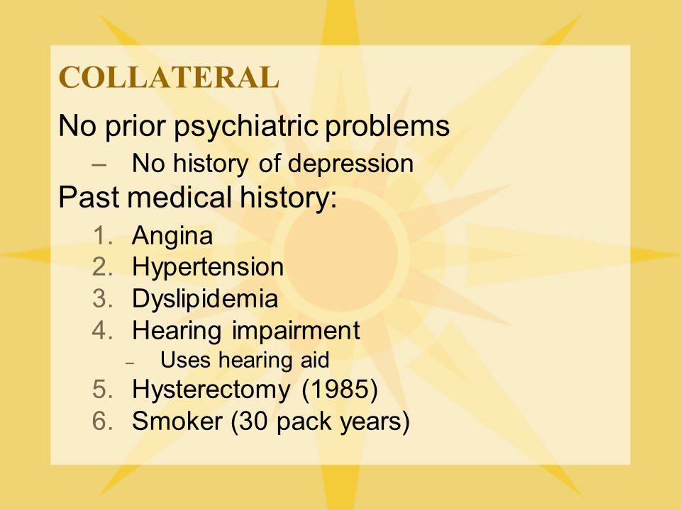COLLATERAL No prior psychiatric problems Past medical history: