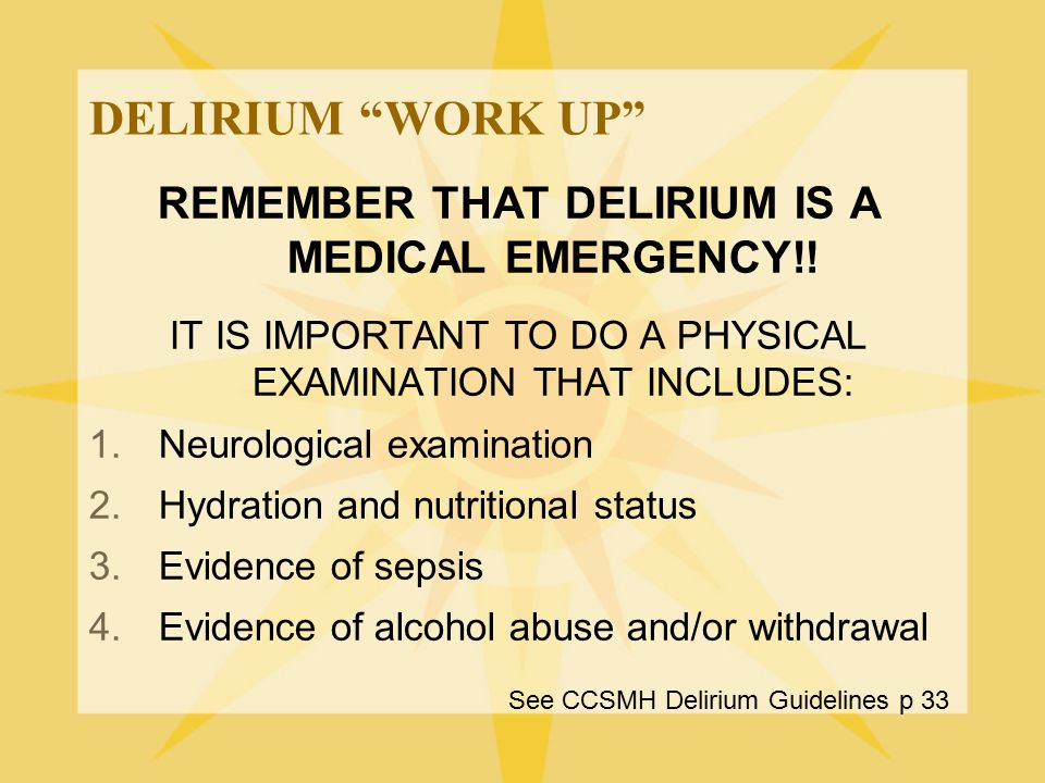 REMEMBER THAT DELIRIUM IS A MEDICAL EMERGENCY!!