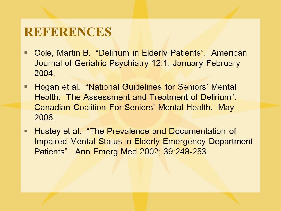 REFERENCES Cole, Martin B. Delirium in Elderly Patients . American Journal of Geriatric Psychiatry 12:1, January-February 2004.