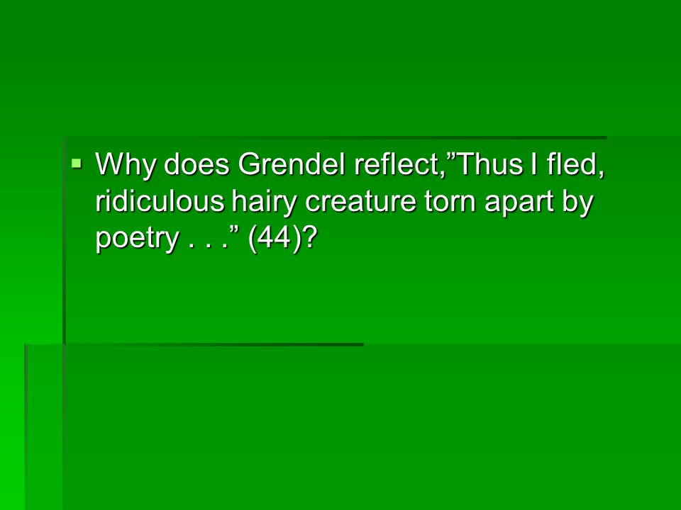 Why does Grendel reflect, Thus I fled, ridiculous hairy creature torn apart by poetry . . . (44)