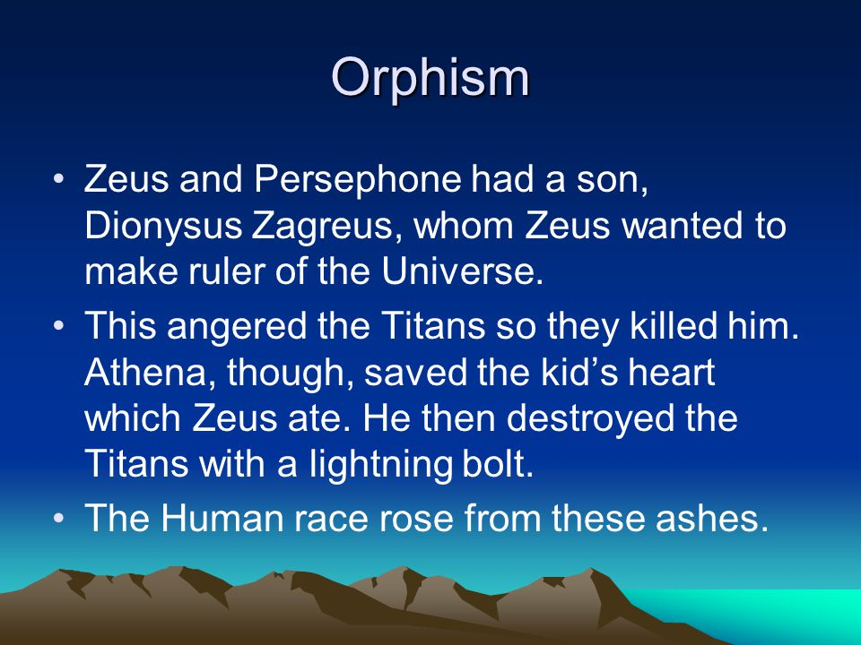 Orphism Zeus and Persephone had a son, Dionysus Zagreus, whom Zeus wanted to make ruler of the Universe.
