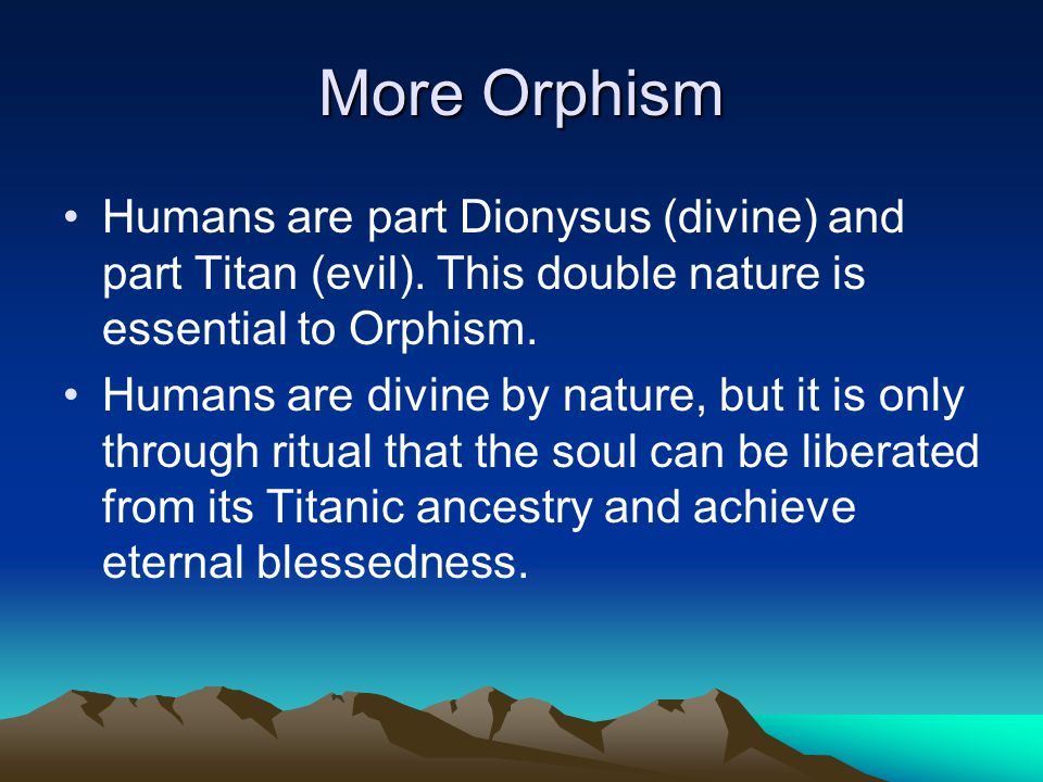 More Orphism Humans are part Dionysus (divine) and part Titan (evil). This double nature is essential to Orphism.