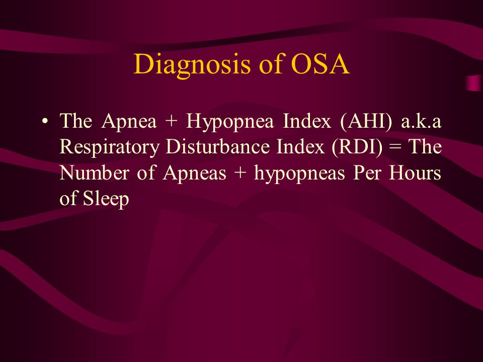 Diagnosis of OSA The Apnea + Hypopnea Index (AHI) a.k.a Respiratory Disturbance Index (RDI) = The Number of Apneas + hypopneas Per Hours of Sleep.
