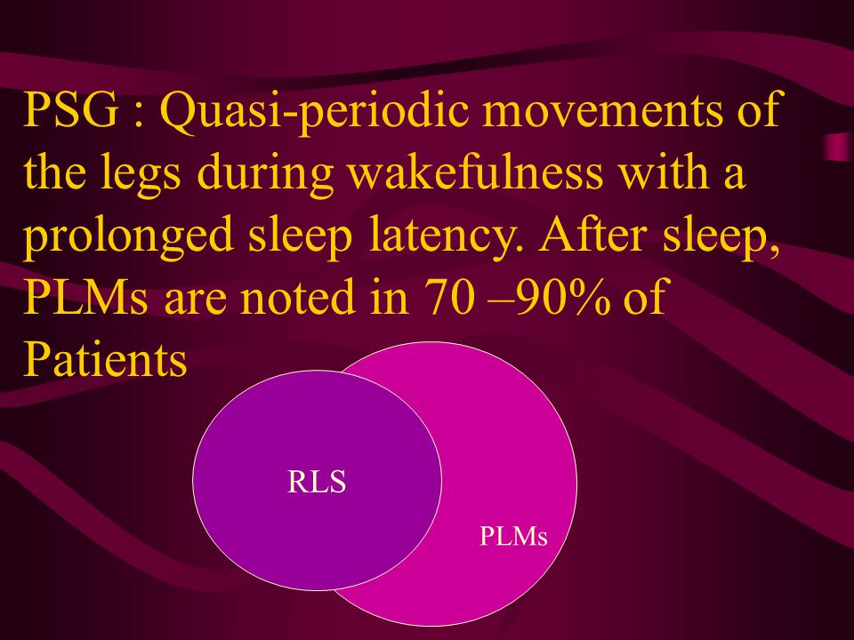 PSG : Quasi-periodic movements of the legs during wakefulness with a prolonged sleep latency. After sleep, PLMs are noted in 70 –90% of Patients