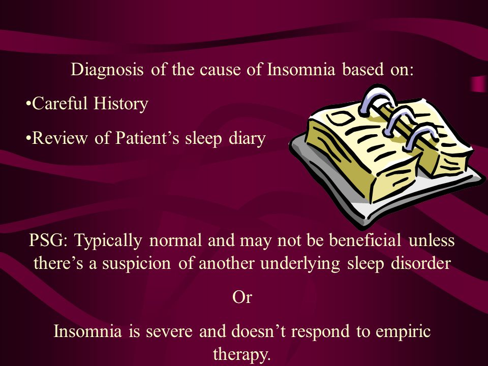 Diagnosis of the cause of Insomnia based on: Careful History